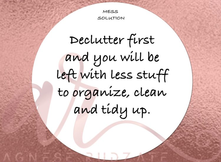 mess solution Declutter first and you will be left with less stuff to organize, clean and tidy up.