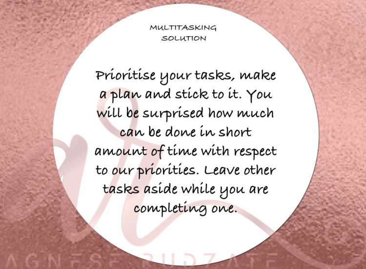 multitasking solution Prioritise your tasks, make a plan and stick to it. Once you organise your day according to your plan and respect it, you will be surprised how much can be done in short amount of time with respect to your priorities. Leave other tasks aside while you are completing one.